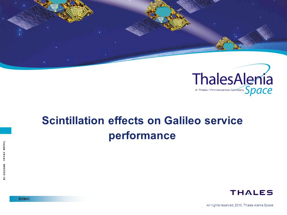 BUNVC All rights reserved, 2010, Thales Alenia Space Template reference : 100181703F-EN Scintillation effects on Galileo service performance