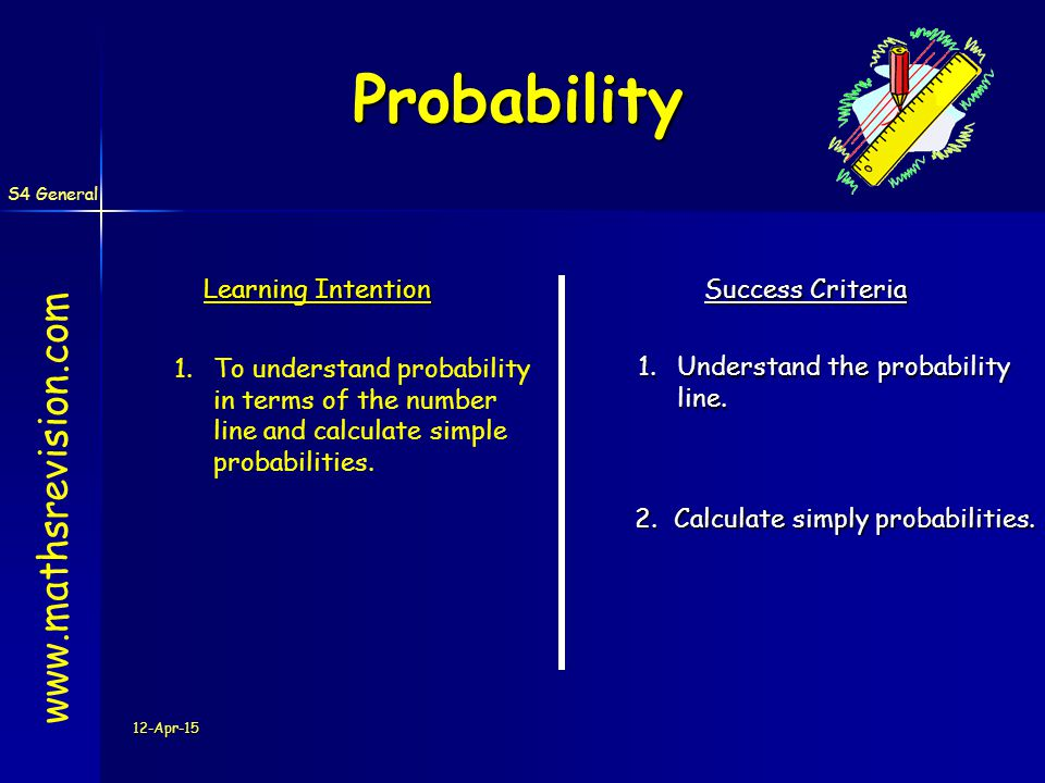 S4 General 12-Apr-15 Probability www.mathsrevision.com Key Points 1.List all combinations (using a suitable table or tree diagram) 2.Interpret information to calculate probabilities.