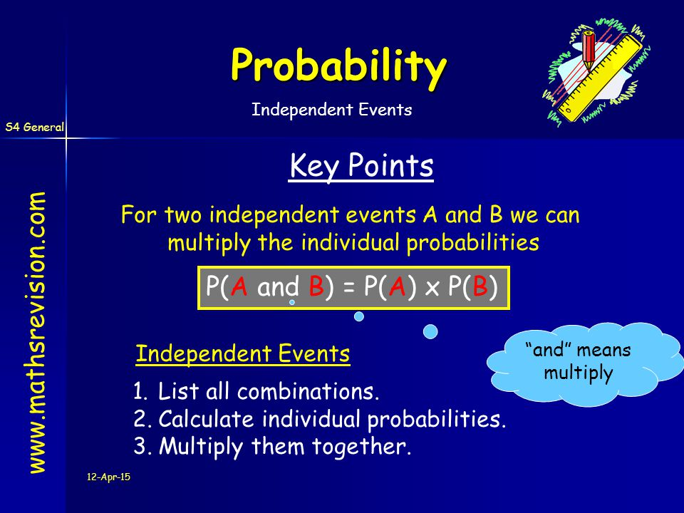 S4 General 12-Apr-15 Probability   Key Points For two independent events A and B we can multiply the individual probabilities P(A and B) = P(A) x P(B) 1.List all combinations.