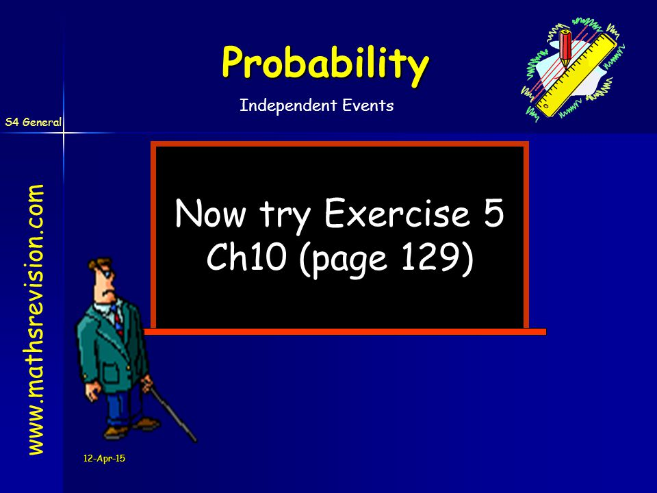 12-Apr-15 Now try Exercise 5 Ch10 (page 129)   Probability S4 General Independent Events