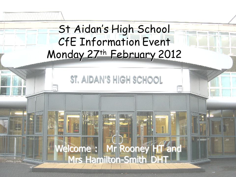 St Aidan's High School CfE Information Event Monday 27 th February 2012 Welcome : Mr Rooney HT and Mrs Hamilton-Smith DHT