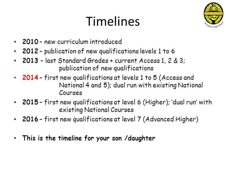 Timelines 2010 – new curriculum introduced 2012 – publication of new qualifications levels 1 to 6 2013 – last Standard Grades + current Access 1, 2 & 3; publication of new qualifications 2014 – first new qualifications at levels 1 to 5 (Access and National 4 and 5); dual run with existing National Courses 2015 – first new qualifications at level 6 (Higher); 'dual run' with existing National Courses 2016 – first new qualifications at level 7 (Advanced Higher) This is the timeline for your son /daughter