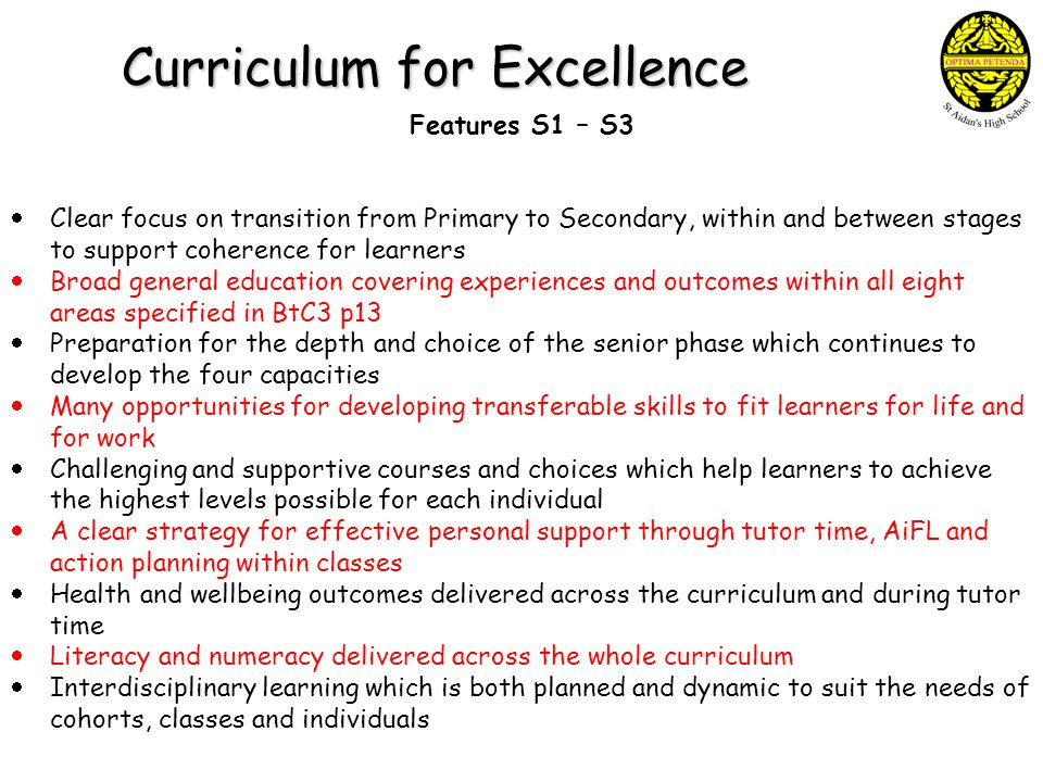 Curriculum for Excellence Features S1 – S3  Clear focus on transition from Primary to Secondary, within and between stages to support coherence for learners  Broad general education covering experiences and outcomes within all eight areas specified in BtC3 p13  Preparation for the depth and choice of the senior phase which continues to develop the four capacities  Many opportunities for developing transferable skills to fit learners for life and for work  Challenging and supportive courses and choices which help learners to achieve the highest levels possible for each individual  A clear strategy for effective personal support through tutor time, AiFL and action planning within classes  Health and wellbeing outcomes delivered across the curriculum and during tutor time  Literacy and numeracy delivered across the whole curriculum  Interdisciplinary learning which is both planned and dynamic to suit the needs of cohorts, classes and individuals