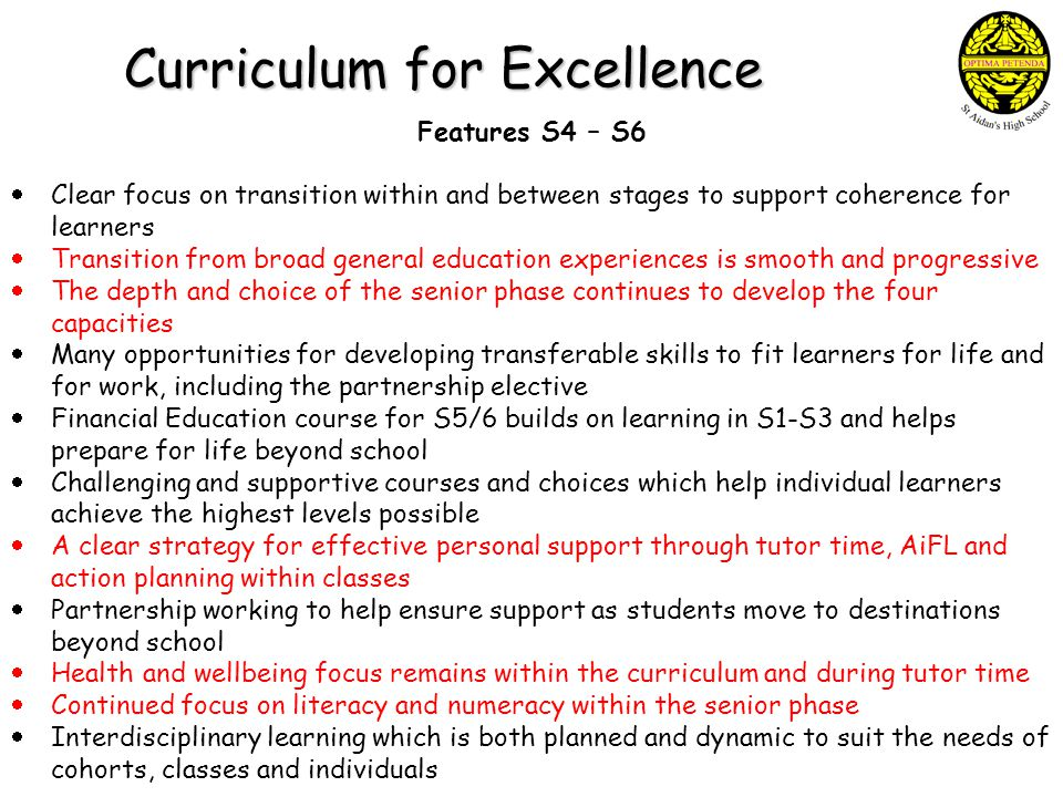 Curriculum for Excellence Features S4 – S6  Clear focus on transition within and between stages to support coherence for learners  Transition from broad general education experiences is smooth and progressive  The depth and choice of the senior phase continues to develop the four capacities  Many opportunities for developing transferable skills to fit learners for life and for work, including the partnership elective  Financial Education course for S5/6 builds on learning in S1-S3 and helps prepare for life beyond school  Challenging and supportive courses and choices which help individual learners achieve the highest levels possible  A clear strategy for effective personal support through tutor time, AiFL and action planning within classes  Partnership working to help ensure support as students move to destinations beyond school  Health and wellbeing focus remains within the curriculum and during tutor time  Continued focus on literacy and numeracy within the senior phase  Interdisciplinary learning which is both planned and dynamic to suit the needs of cohorts, classes and individuals