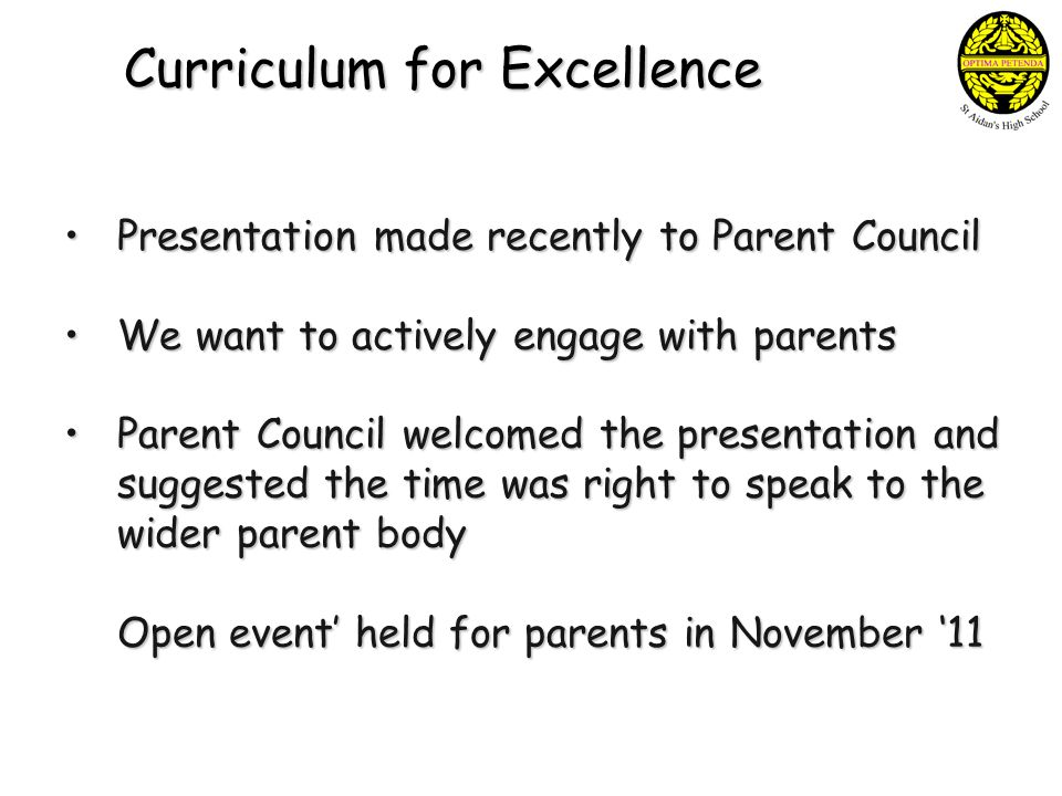 Curriculum for Excellence Presentation made recently to Parent Council Presentation made recently to Parent Council We want to actively engage with parents We want to actively engage with parents Parent Council welcomed the presentation and Parent Council welcomed the presentation and suggested the time was right to speak to the wider parent body Open event' held for parents in November '11