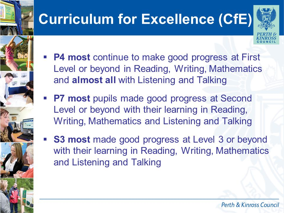 Curriculum for Excellence (CfE)  P4 most continue to make good progress at First Level or beyond in Reading, Writing, Mathematics and almost all with Listening and Talking  P7 most pupils made good progress at Second Level or beyond with their learning in Reading, Writing, Mathematics and Listening and Talking  S3 most made good progress at Level 3 or beyond with their learning in Reading, Writing, Mathematics and Listening and Talking