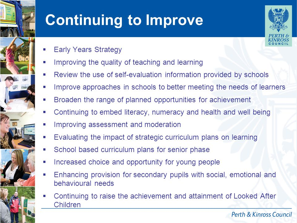 Continuing to Improve  Early Years Strategy  Improving the quality of teaching and learning  Review the use of self-evaluation information provided by schools  Improve approaches in schools to better meeting the needs of learners  Broaden the range of planned opportunities for achievement  Continuing to embed literacy, numeracy and health and well being  Improving assessment and moderation  Evaluating the impact of strategic curriculum plans on learning  School based curriculum plans for senior phase  Increased choice and opportunity for young people  Enhancing provision for secondary pupils with social, emotional and behavioural needs  Continuing to raise the achievement and attainment of Looked After Children
