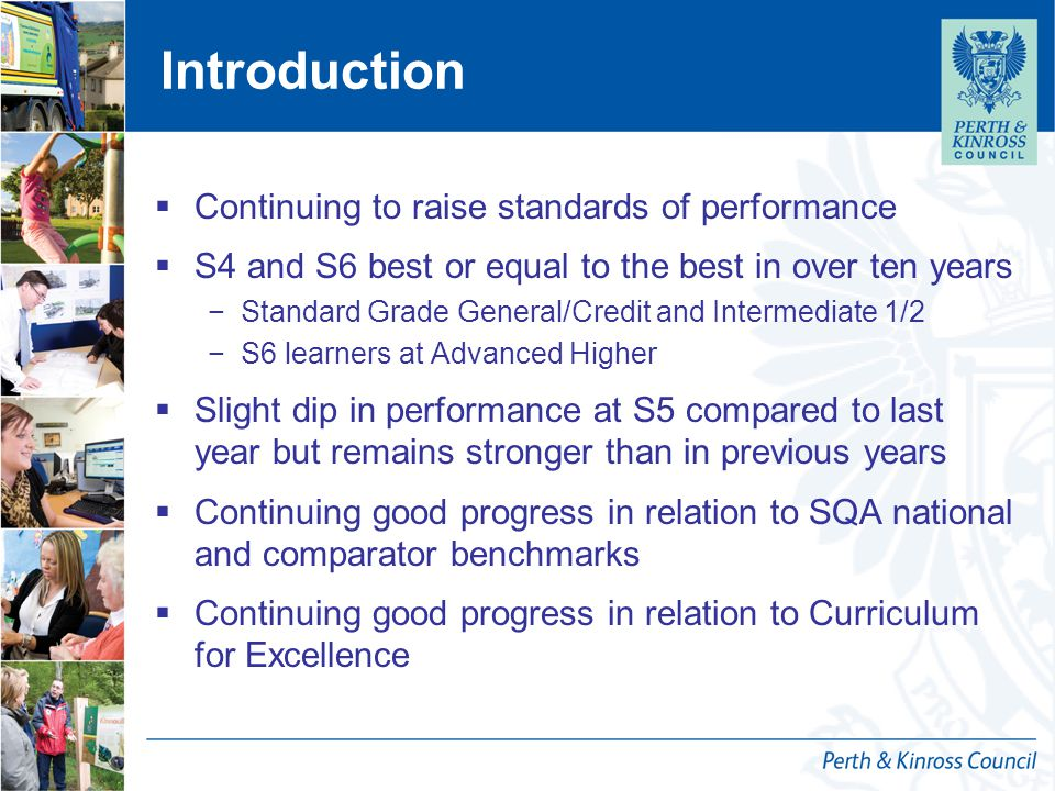 Introduction  Continuing to raise standards of performance  S4 and S6 best or equal to the best in over ten years −Standard Grade General/Credit and Intermediate 1/2 −S6 learners at Advanced Higher  Slight dip in performance at S5 compared to last year but remains stronger than in previous years  Continuing good progress in relation to SQA national and comparator benchmarks  Continuing good progress in relation to Curriculum for Excellence