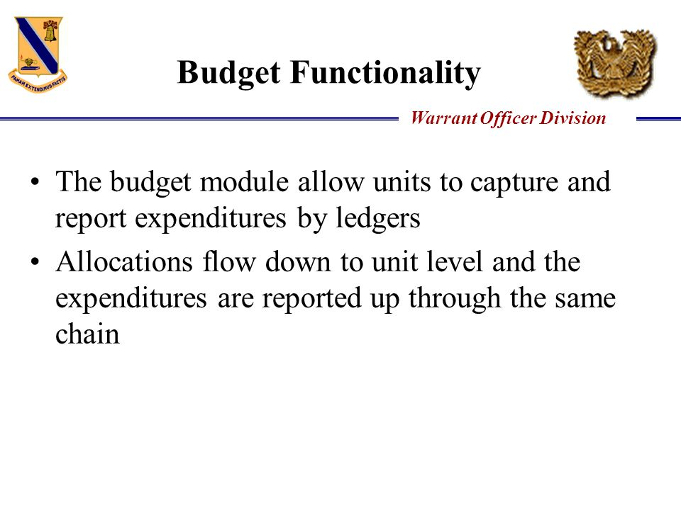Warrant Officer Division Budget Functionality The budget module allow units to capture and report expenditures by ledgers Allocations flow down to uni