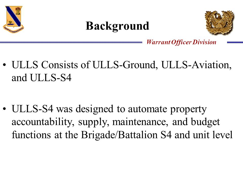 Warrant Officer Division Background ULLS Consists of ULLS-Ground, ULLS-Aviation, and ULLS-S4 ULLS-S4 was designed to automate property accountability,