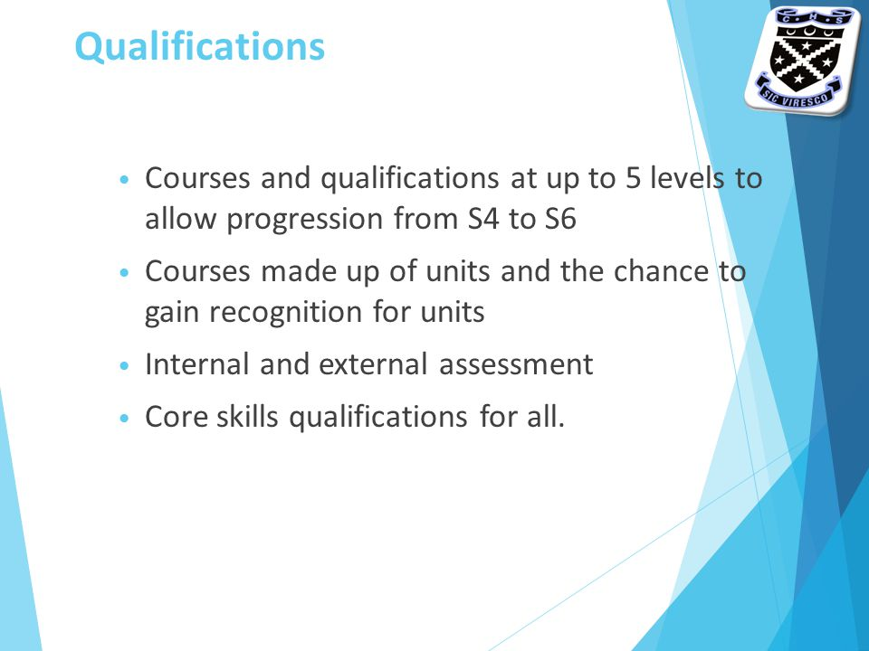Qualifications Courses and qualifications at up to 5 levels to allow progression from S4 to S6 Courses made up of units and the chance to gain recognition for units Internal and external assessment Core skills qualifications for all.