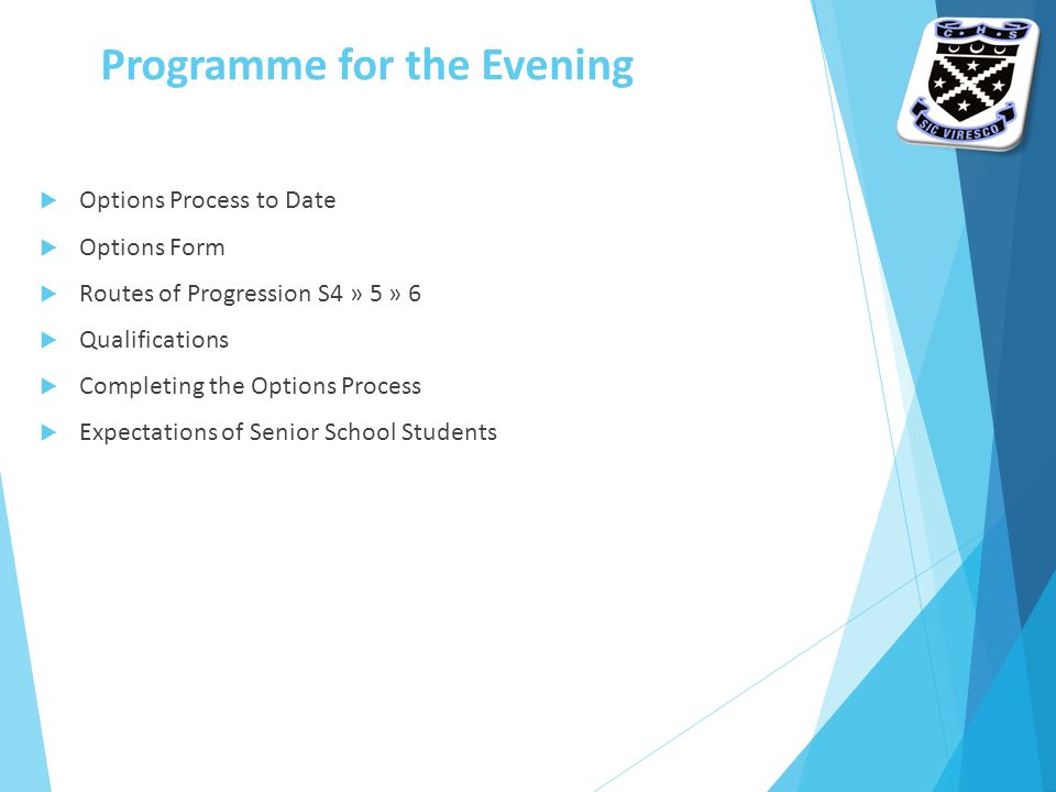 Programme for the Evening  Options Process to Date  Options Form  Routes of Progression S4 » 5 » 6  Qualifications  Completing the Options Process  Expectations of Senior School Students