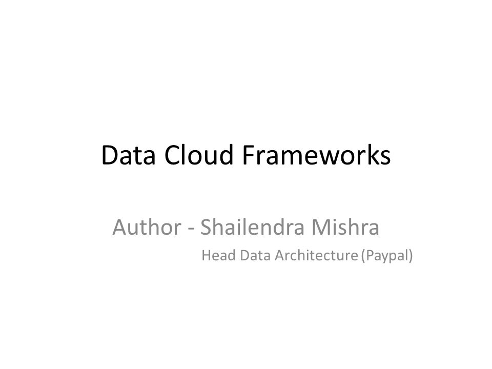 Data Cloud Frameworks Author - Shailendra Mishra Head Data Architecture (Paypal)