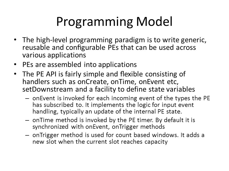 Programming Model The high-level programming paradigm is to write generic, reusable and configurable PEs that can be used across various applications PEs are assembled into applications The PE API is fairly simple and flexible consisting of handlers such as onCreate, onTime, onEvent etc, setDownstream and a facility to define state variables – onEvent is invoked for each incoming event of the types the PE has subscribed to.