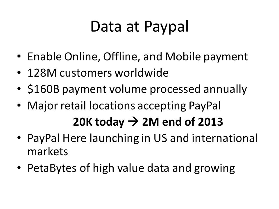 Data at Paypal Enable Online, Offline, and Mobile payment 128M customers worldwide $160B payment volume processed annually Major retail locations accepting PayPal 20K today  2M end of 2013 PayPal Here launching in US and international markets PetaBytes of high value data and growing