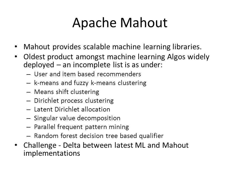Apache Mahout Mahout provides scalable machine learning libraries.