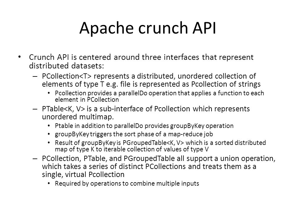 Apache crunch API Crunch API is centered around three interfaces that represent distributed datasets: – PCollection represents a distributed, unordered collection of elements of type T e.g.