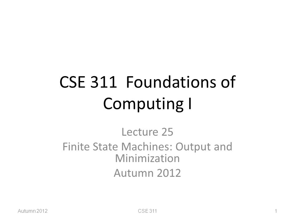 CSE 311 Foundations of Computing I Lecture 25 Finite State Machines: Output and Minimization Autumn 2012 CSE 311 1