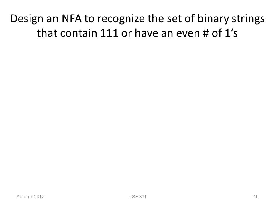 Design an NFA to recognize the set of binary strings that contain 111 or have an even # of 1's Autumn 2012CSE 311 19