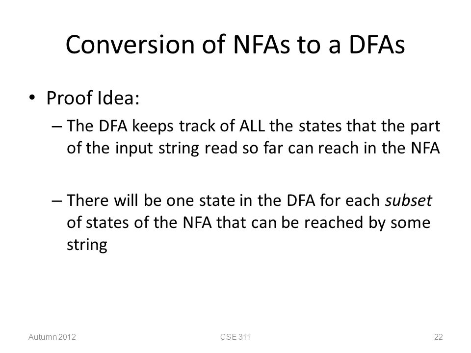 Conversion of NFAs to a DFAs Proof Idea: – The DFA keeps track of ALL the states that the part of the input string read so far can reach in the NFA –