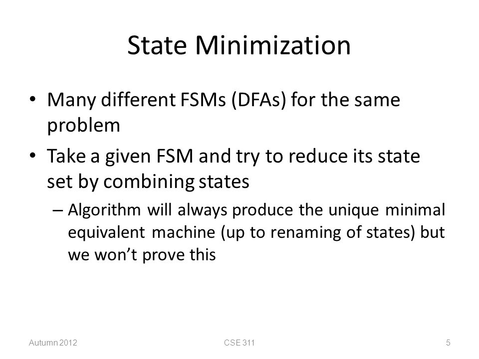 Minimized Machine Autumn 2012CSE 311 16 state transition table present next state output state0123 S0S0S1S2S31 S1S0S3S1S30 S2S1S3S2S01 S3S1S0S0S30 2 1 3 0 0 1 3 2 2 0 0 3 1,2 S0 [1] S2 [1] S1 [0] S3 [0] 1,3