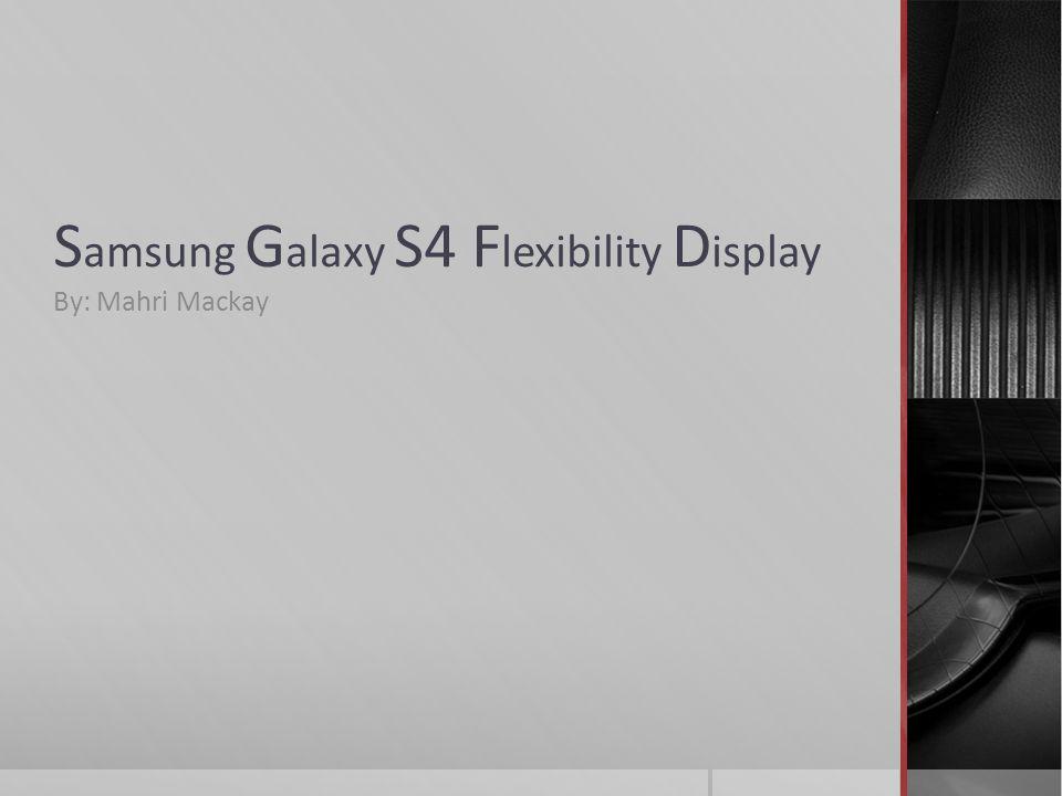 S amsung G alaxy S4 F lexibility D isplay By: Mahri Mackay