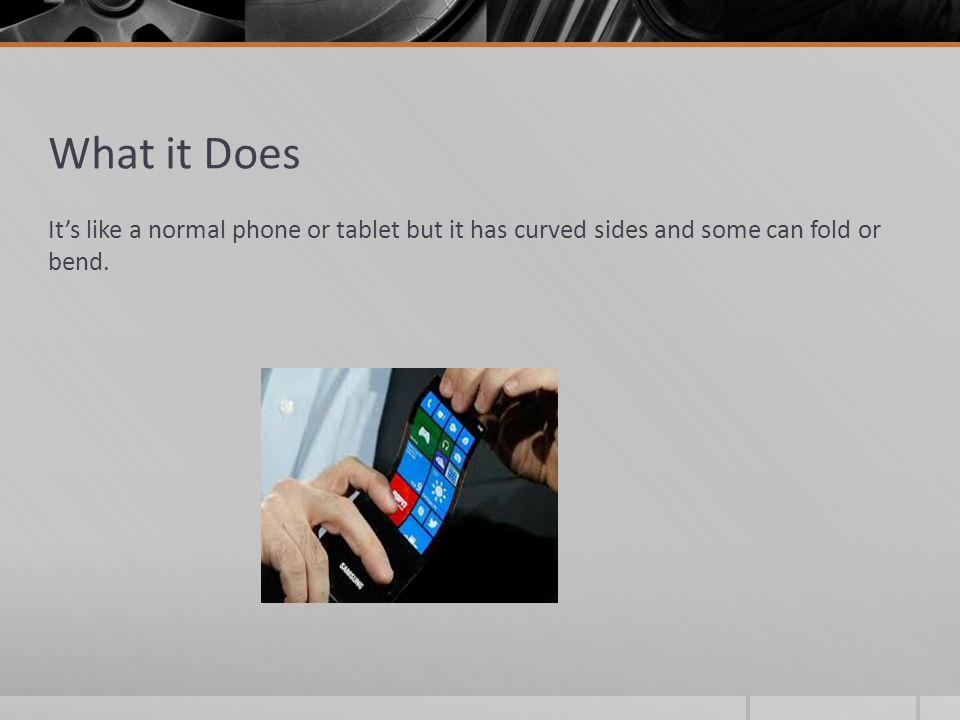 What it Does It's like a normal phone or tablet but it has curved sides and some can fold or bend.