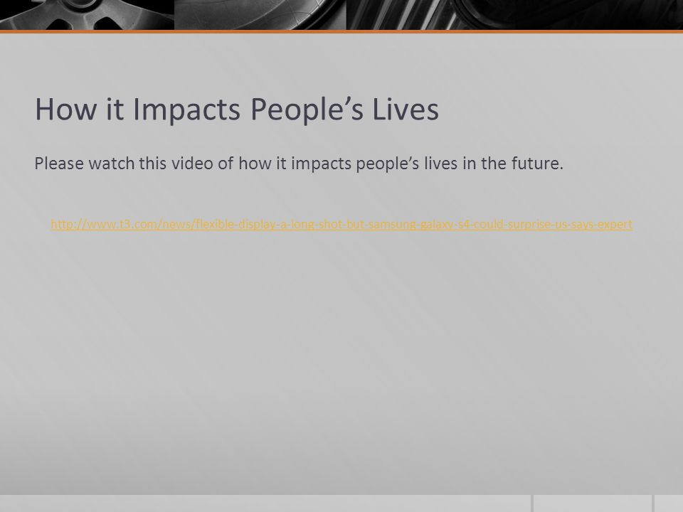 How it Impacts People's Lives Please watch this video of how it impacts people's lives in the future. http://www.t3.com/news/flexible-display-a-long-s
