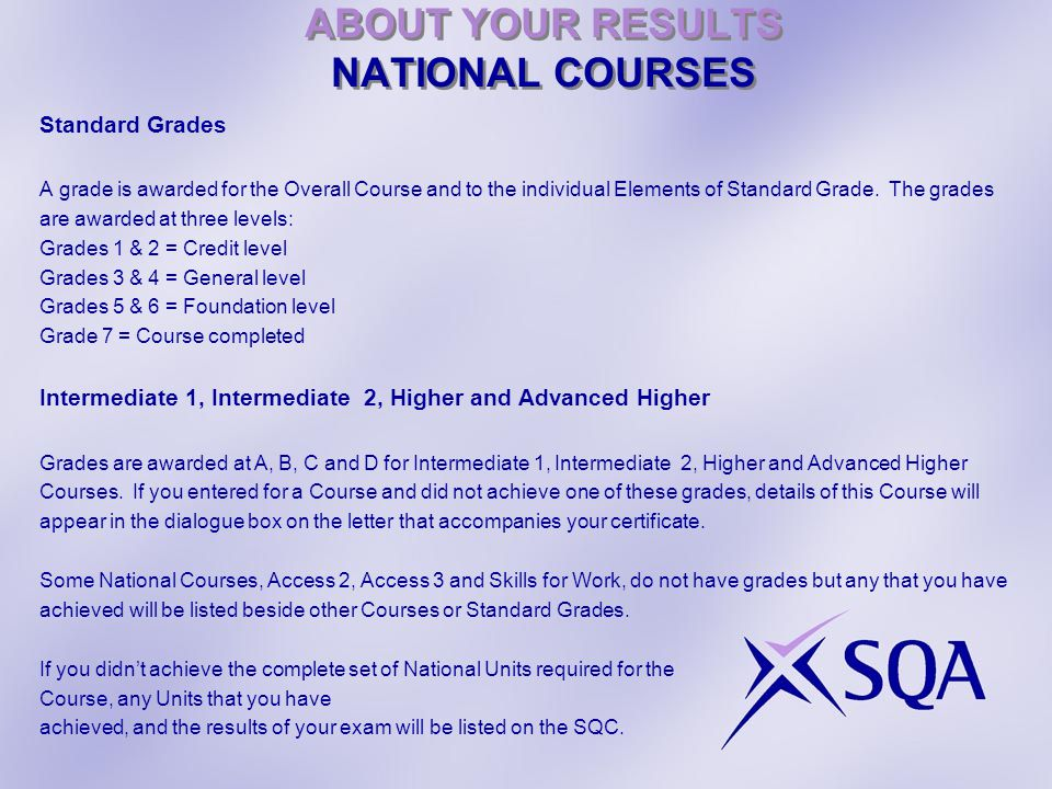 ABOUT YOUR RESULTS NATIONAL COURSES Standard Grades A grade is awarded for the Overall Course and to the individual Elements of Standard Grade.