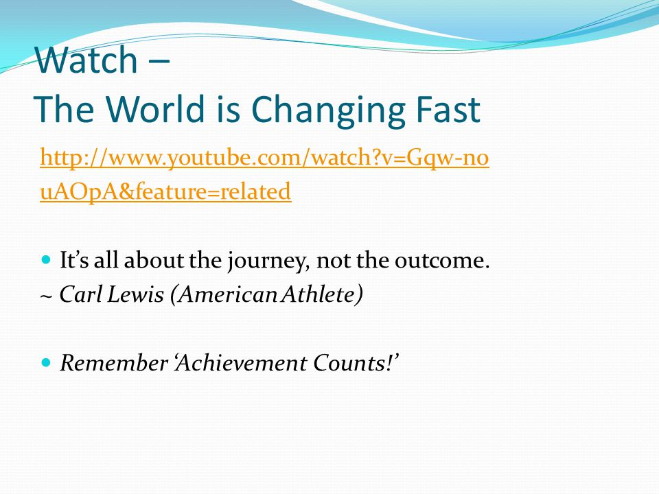 Watch – The World is Changing Fast http://www.youtube.com/watch v=Gqw-n0 uAOpA&feature=related It's all about the journey, not the outcome.