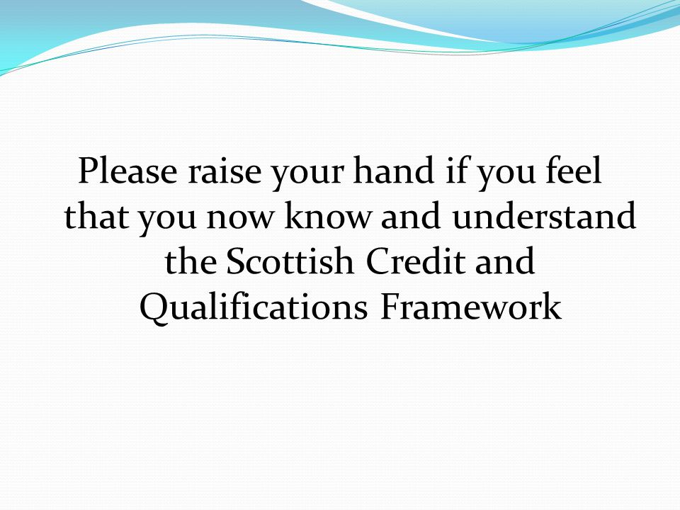 Please raise your hand if you feel that you now know and understand the Scottish Credit and Qualifications Framework