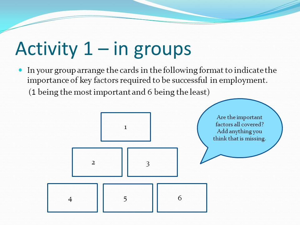 2 1 Activity 1 – in groups In your group arrange the cards in the following format to indicate the importance of key factors required to be successful in employment.