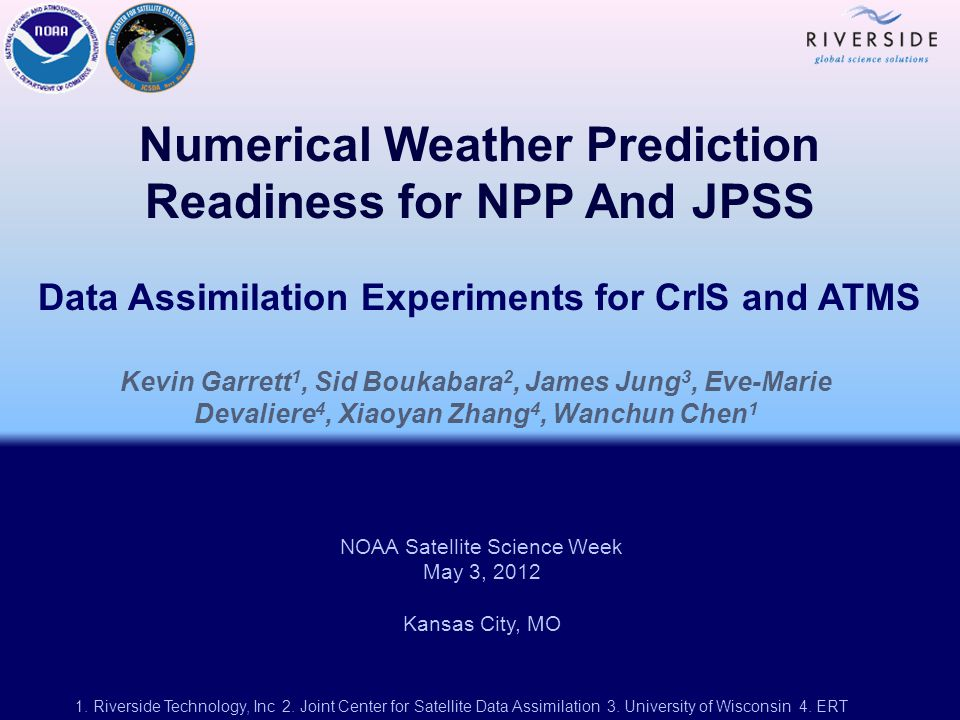 Numerical Weather Prediction Readiness for NPP And JPSS Data Assimilation Experiments for CrIS and ATMS Kevin Garrett 1, Sid Boukabara 2, James Jung 3, Eve-Marie Devaliere 4, Xiaoyan Zhang 4, Wanchun Chen 1 NOAA Satellite Science Week May 3, 2012 Kansas City, MO 1.