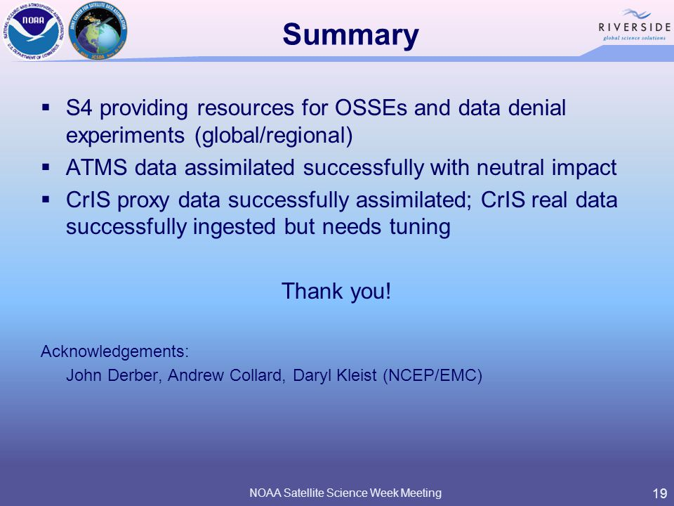 Summary  S4 providing resources for OSSEs and data denial experiments (global/regional)  ATMS data assimilated successfully with neutral impact  CrIS proxy data successfully assimilated; CrIS real data successfully ingested but needs tuning Thank you.