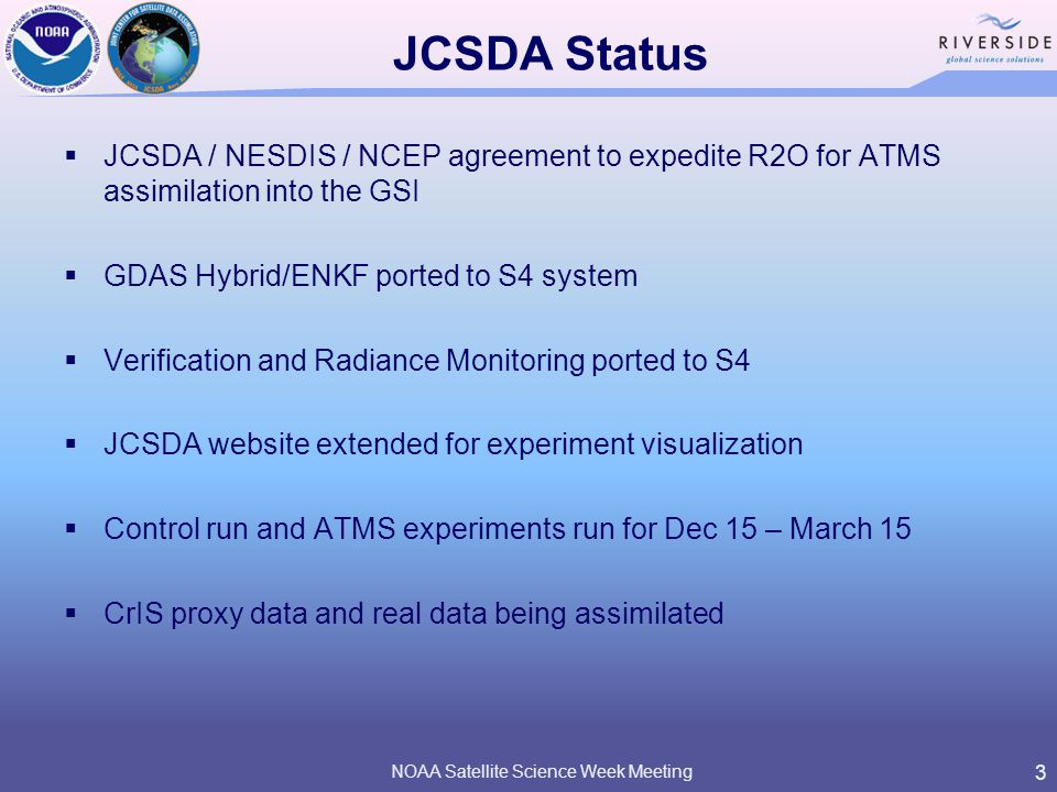 JCSDA Status  JCSDA / NESDIS / NCEP agreement to expedite R2O for ATMS assimilation into the GSI  GDAS Hybrid/ENKF ported to S4 system  Verification and Radiance Monitoring ported to S4  JCSDA website extended for experiment visualization  Control run and ATMS experiments run for Dec 15 – March 15  CrIS proxy data and real data being assimilated 3 NOAA Satellite Science Week Meeting