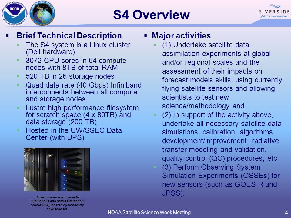 S4 Overview  Brief Technical Description  The S4 system is a Linux cluster (Dell hardware)  3072 CPU cores in 64 compute nodes with 8TB of total RAM  520 TB in 26 storage nodes  Quad data rate (40 Gbps) Infiniband interconnects between all compute and storage nodes  Lustre high performance filesystem for scratch space (4 x 80TB) and data storage (200 TB)  Hosted in the UW/SSEC Data Center (with UPS) NOAA Satellite Science Week Meeting 4 Supercomputer for Satellite Simulations and data assimilation Studies (S4), hosted by University of Wisconsin.