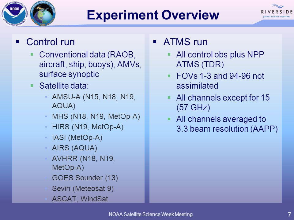 Experiment Overview  Control run  Conventional data (RAOB, aircraft, ship, buoys), AMVs, surface synoptic  Satellite data: AMSU-A (N15, N18, N19, AQUA) MHS (N18, N19, MetOp-A) HIRS (N19, MetOp-A) IASI (MetOp-A) AIRS (AQUA) AVHRR (N18, N19, MetOp-A) GOES Sounder (13) Seviri (Meteosat 9) ASCAT, WindSat NOAA Satellite Science Week Meeting 7  ATMS run  All control obs plus NPP ATMS (TDR)  FOVs 1-3 and 94-96 not assimilated  All channels except for 15 (57 GHz)  All channels averaged to 3.3 beam resolution (AAPP)