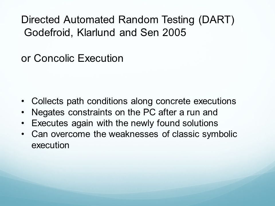 Directed Automated Random Testing (DART) Godefroid, Klarlund and Sen 2005 or Concolic Execution Collects path conditions along concrete executions Neg