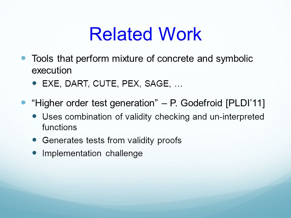 "Related Work Tools that perform mixture of concrete and symbolic execution EXE, DART, CUTE, PEX, SAGE, … ""Higher order test generation"" – P. Godefroid"