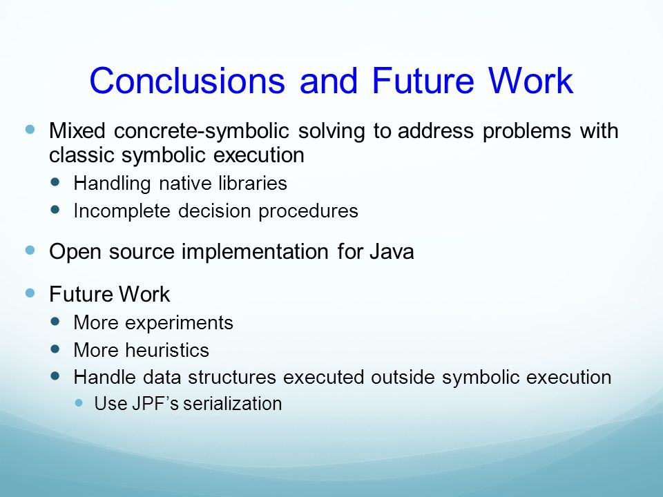 Conclusions and Future Work Mixed concrete-symbolic solving to address problems with classic symbolic execution Handling native libraries Incomplete d