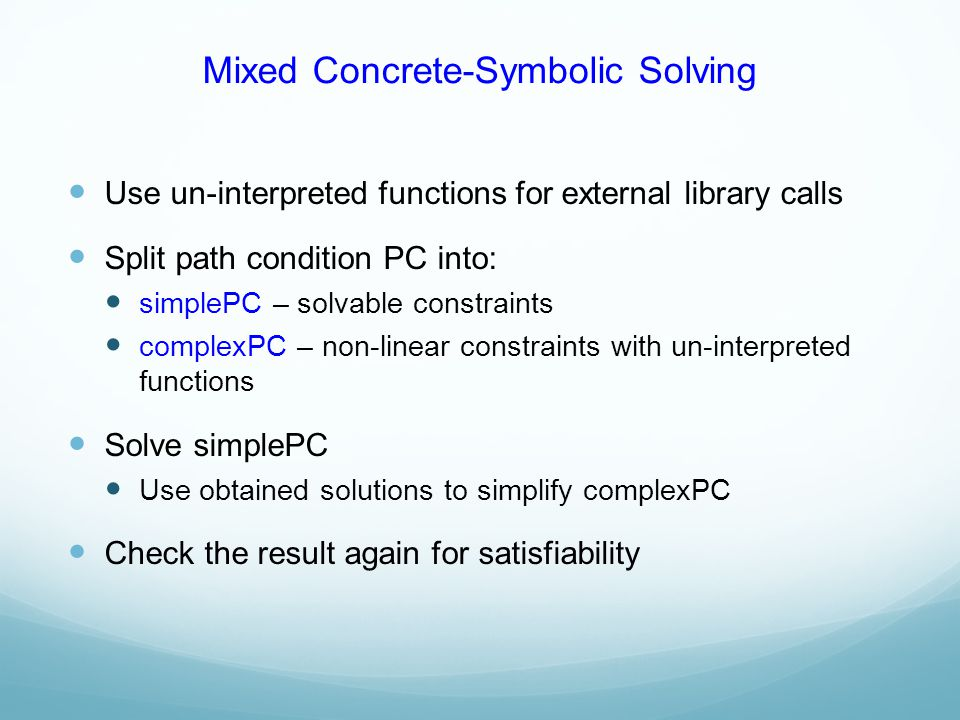 Mixed Concrete-Symbolic Solving Use un-interpreted functions for external library calls Split path condition PC into: simplePC – solvable constraints