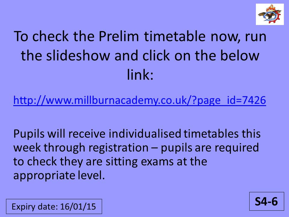 To check the Prelim timetable now, run the slideshow and click on the below link: http://www.millburnacademy.co.uk/ page_id=7426 Pupils will receive individualised timetables this week through registration – pupils are required to check they are sitting exams at the appropriate level.