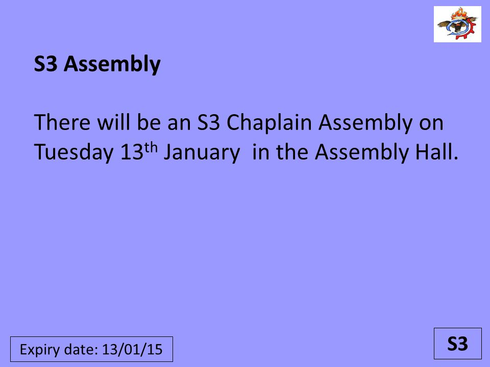 S3 Assembly There will be an S3 Chaplain Assembly on Tuesday 13 th January in the Assembly Hall. S3 Expiry date: 13/01/15