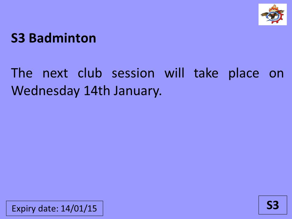 S3 Badminton The next club session will take place on Wednesday 14th January. S3 Expiry date: 14/01/15