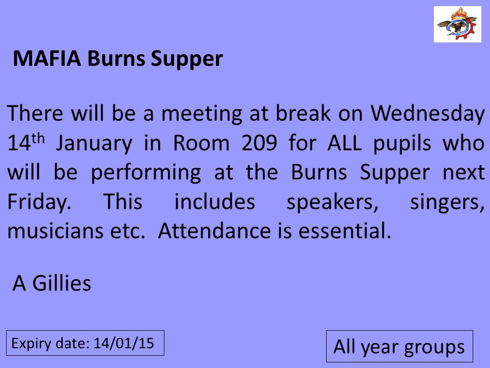 Expiry date: 14/01/15 MAFIA Burns Supper There will be a meeting at break on Wednesday 14 th January in Room 209 for ALL pupils who will be performing
