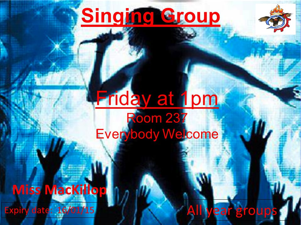 All year groups Singing Group Friday at 1pm Room 237 Everybody Welcome Miss MacKillop Expiry date: 16/01/15