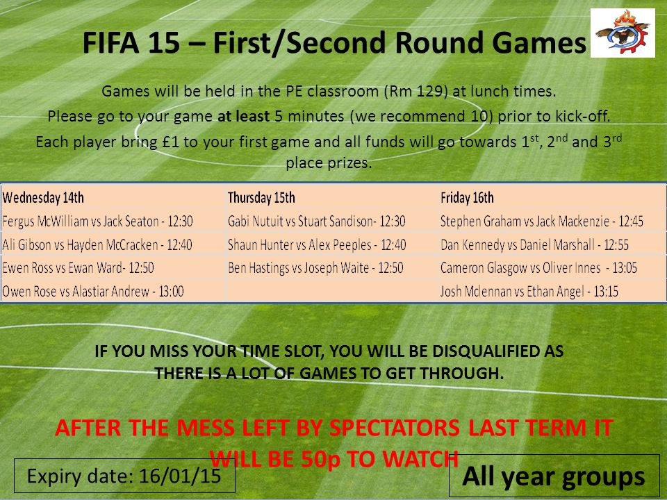 FIFA 15 – First/Second Round Games Games will be held in the PE classroom (Rm 129) at lunch times. Please go to your game at least 5 minutes (we recom