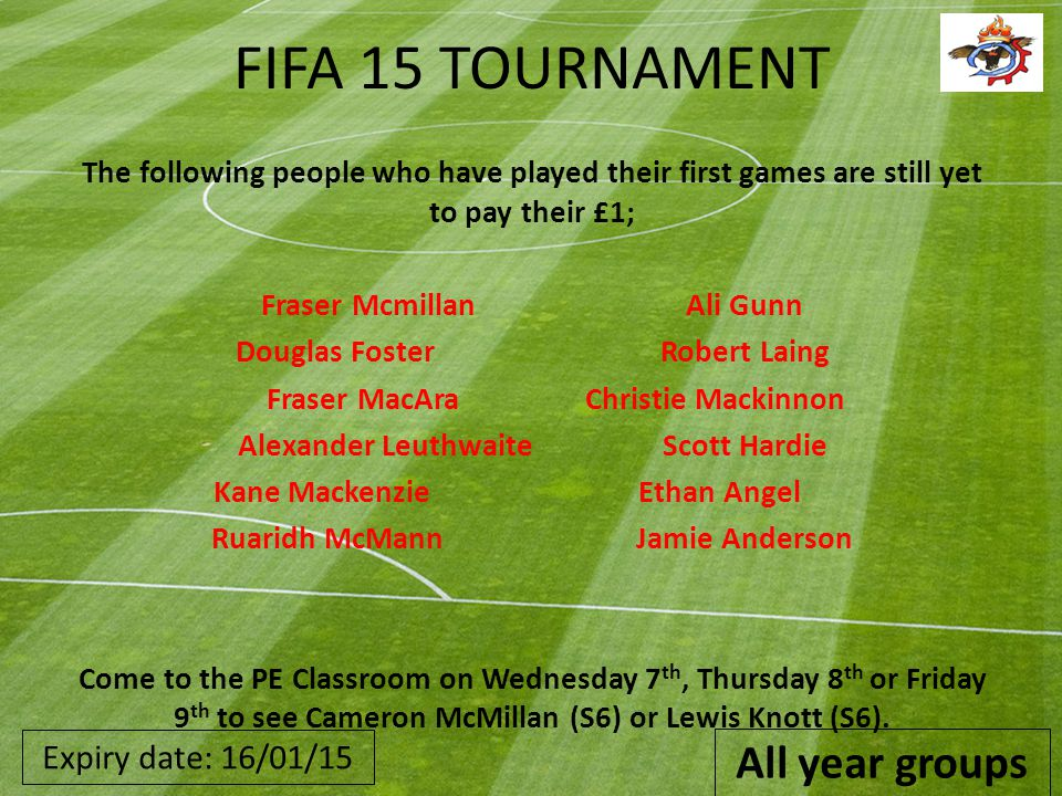 FIFA 15 TOURNAMENT The following people who have played their first games are still yet to pay their £1; Fraser McmillanAli Gunn Douglas FosterRobert Laing Fraser MacAraChristie Mackinnon Alexander LeuthwaiteScott Hardie Kane MackenzieEthan Angel Ruaridh McMannJamie Anderson Come to the PE Classroom on Wednesday 7 th, Thursday 8 th or Friday 9 th to see Cameron McMillan (S6) or Lewis Knott (S6).