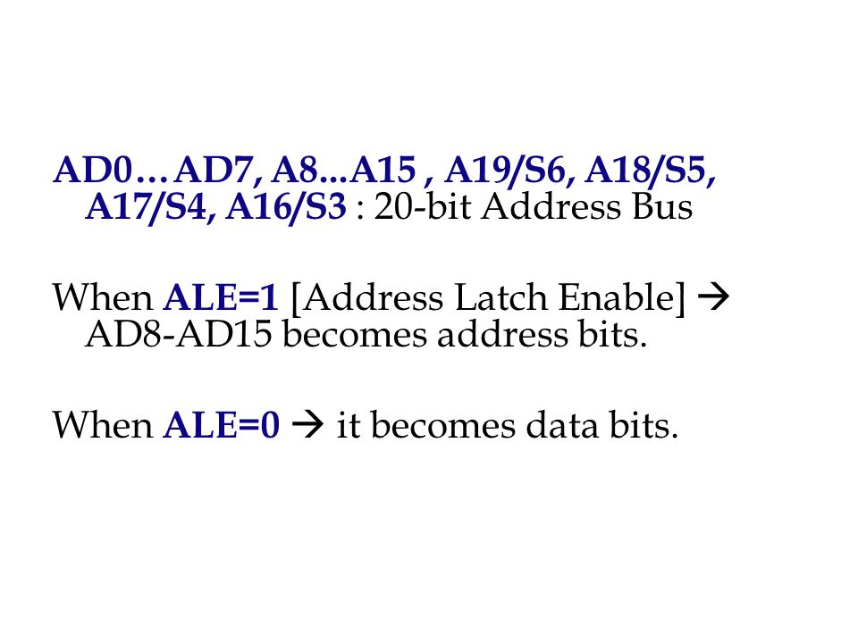 AD0…AD7, A8...A15, A19/S6, A18/S5, A17/S4, A16/S3 : 20-bit Address Bus When ALE=1 [Address Latch Enable]  AD8-AD15 becomes address bits. When ALE=0 