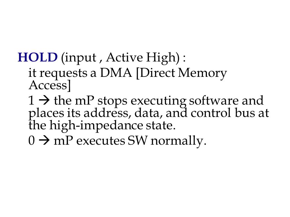 HOLD (input, Active High) : it requests a DMA [Direct Memory Access] 1  the mP stops executing software and places its address, data, and control bus at the high-impedance state.